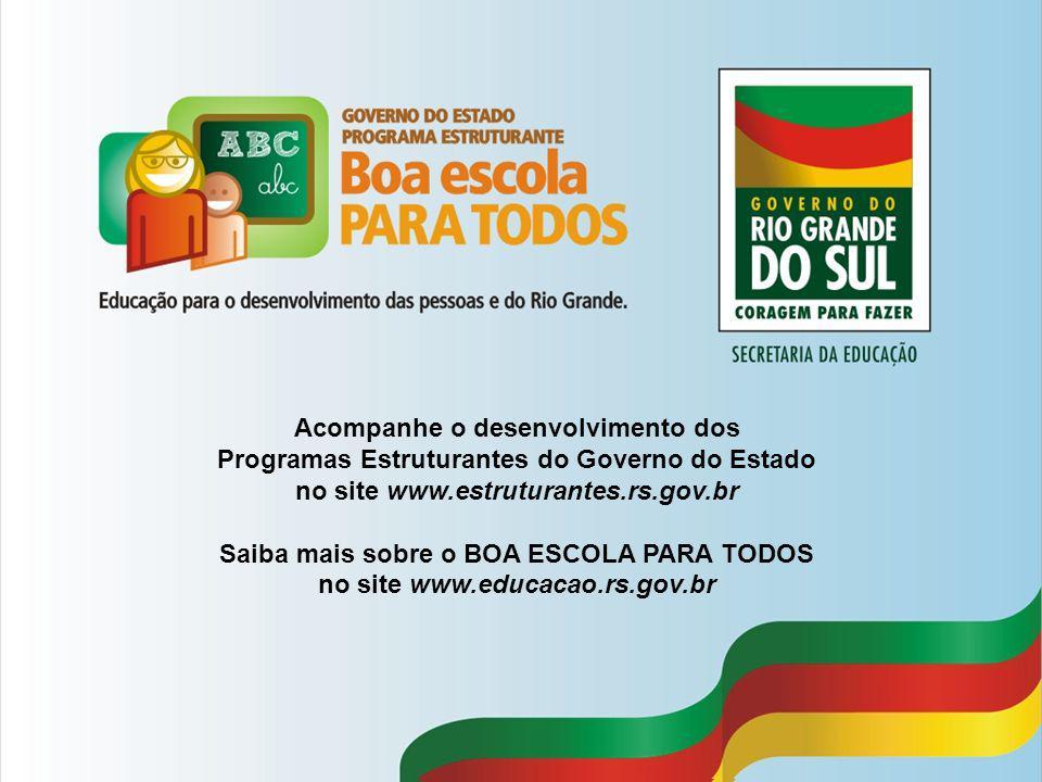 Acompanhe o desenvolvimento dos Programas Estruturantes do Governo do Estado no site www.estruturantes.rs.gov.br Saiba mais sobre o BOA ESCOLA PARA TODOS no site www.educacao.rs.gov.br
