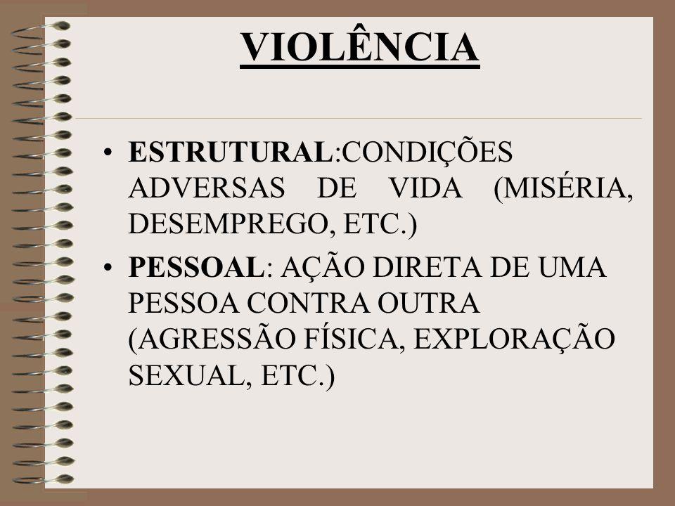 VIOLÊNCIA ESTRUTURAL:CONDIÇÕES ADVERSAS DE VIDA (MISÉRIA, DESEMPREGO, ETC.) PESSOAL: AÇÃO DIRETA DE UMA PESSOA CONTRA OUTRA (AGRESSÃO FÍSICA, EXPLORAÇÃO SEXUAL, ETC.)