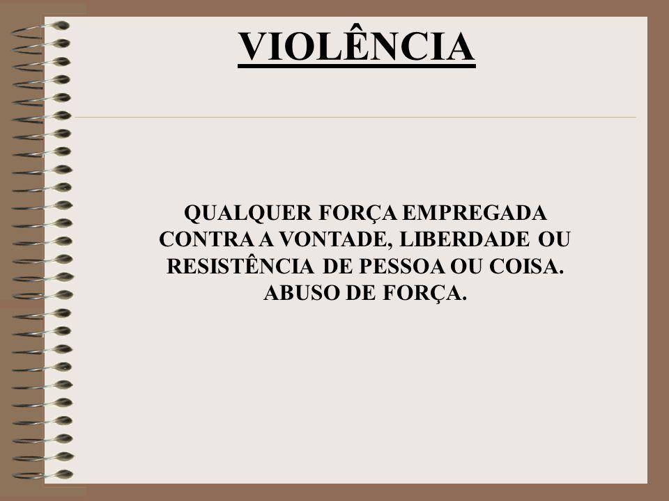 VIOLÊNCIA QUALQUER FORÇA EMPREGADA CONTRA A VONTADE, LIBERDADE OU RESISTÊNCIA DE PESSOA OU COISA. ABUSO DE FORÇA.
