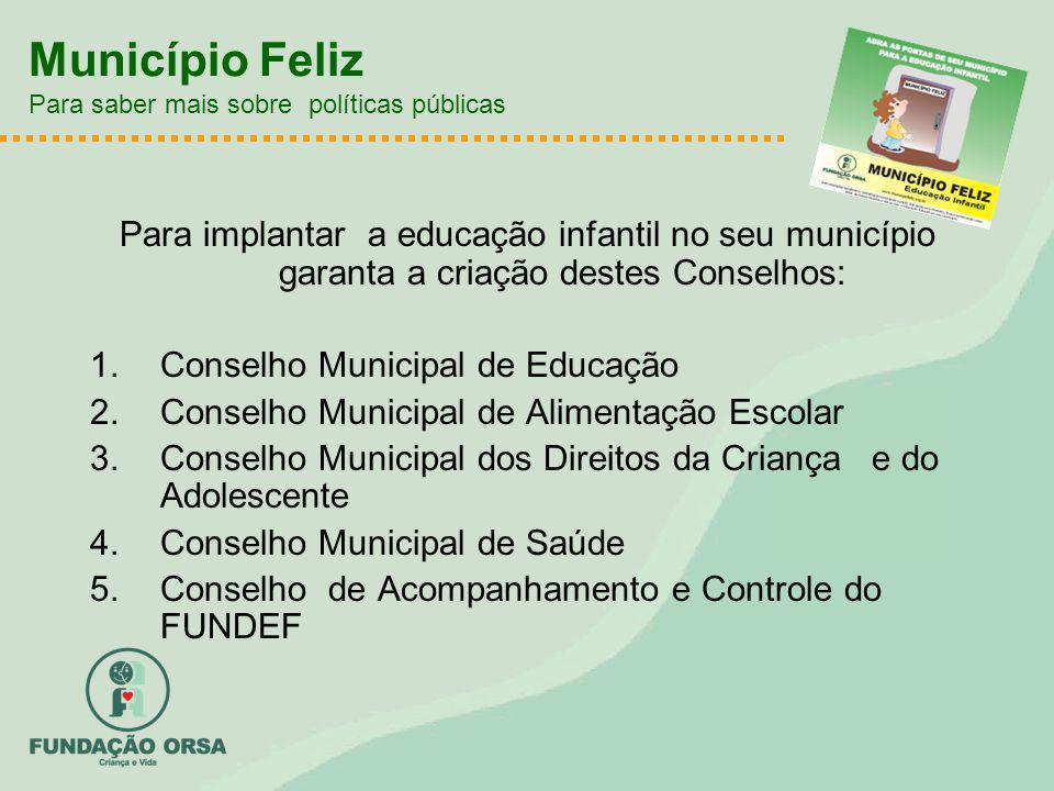 Município Feliz Para saber mais sobre políticas públicas Para implantar a educação infantil no seu município garanta a criação destes Conselhos: 1.Con