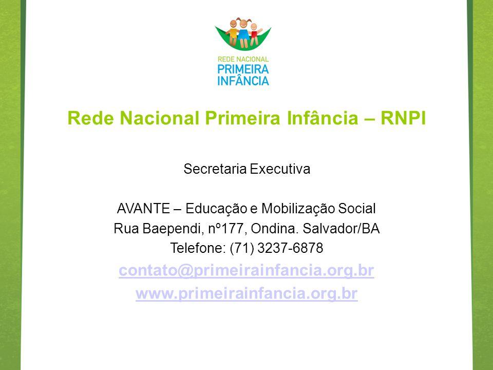 Rede Nacional Primeira Infância – RNPI Secretaria Executiva AVANTE – Educação e Mobilização Social Rua Baependi, nº177, Ondina. Salvador/BA Telefone: