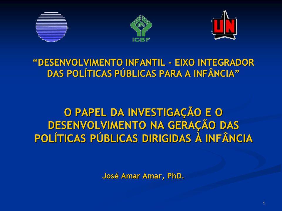 1 DESENVOLVIMENTO INFANTIL - EIXO INTEGRADOR DAS POLÍTICAS PÚBLICAS PARA A INFÂNCIA O PAPEL DA INVESTIGAÇÃO E O DESENVOLVIMENTO NA GERAÇÃO DAS POLÍTICAS PÚBLICAS DIRIGIDAS À INFÂNCIA José Amar Amar, PhD.DESENVOLVIMENTO INFANTIL - EIXO INTEGRADOR DAS POLÍTICAS PÚBLICAS PARA A INFÂNCIA O PAPEL DA INVESTIGAÇÃO E O DESENVOLVIMENTO NA GERAÇÃO DAS POLÍTICAS PÚBLICAS DIRIGIDAS À INFÂNCIA José Amar Amar, PhD.