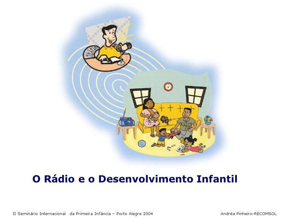 II Seminário Internacional da Primeira Infância – Porto Alegre 2004 Andréa Pinheiro-RECOMSOL De que rádio estamos falando .
