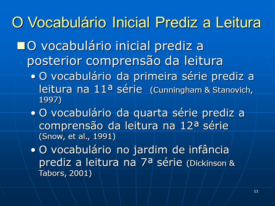 11 O Vocabulário Inicial Prediz a Leitura O vocabulário inicial prediz a posterior comprensão da leitura O vocabulário inicial prediz a posterior comprensão da leitura O vocabulário da primeira série prediz a leitura na 11ª série (Cunningham & Stanovich, 1997)O vocabulário da primeira série prediz a leitura na 11ª série (Cunningham & Stanovich, 1997) O vocabulário da quarta série prediz a comprensão da leitura na 12ª série (Snow, et al., 1991)O vocabulário da quarta série prediz a comprensão da leitura na 12ª série (Snow, et al., 1991) O vocabulário no jardim de infância prediz a leitura na 7ª série (Dickinson & Tabors, 2001)O vocabulário no jardim de infância prediz a leitura na 7ª série (Dickinson & Tabors, 2001)