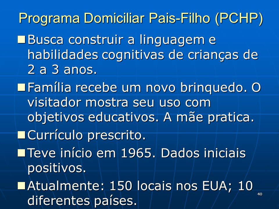 40 Programa Domiciliar Pais-Filho (PCHP) Busca construir a linguagem e habilidades cognitivas de crianças de 2 a 3 anos.