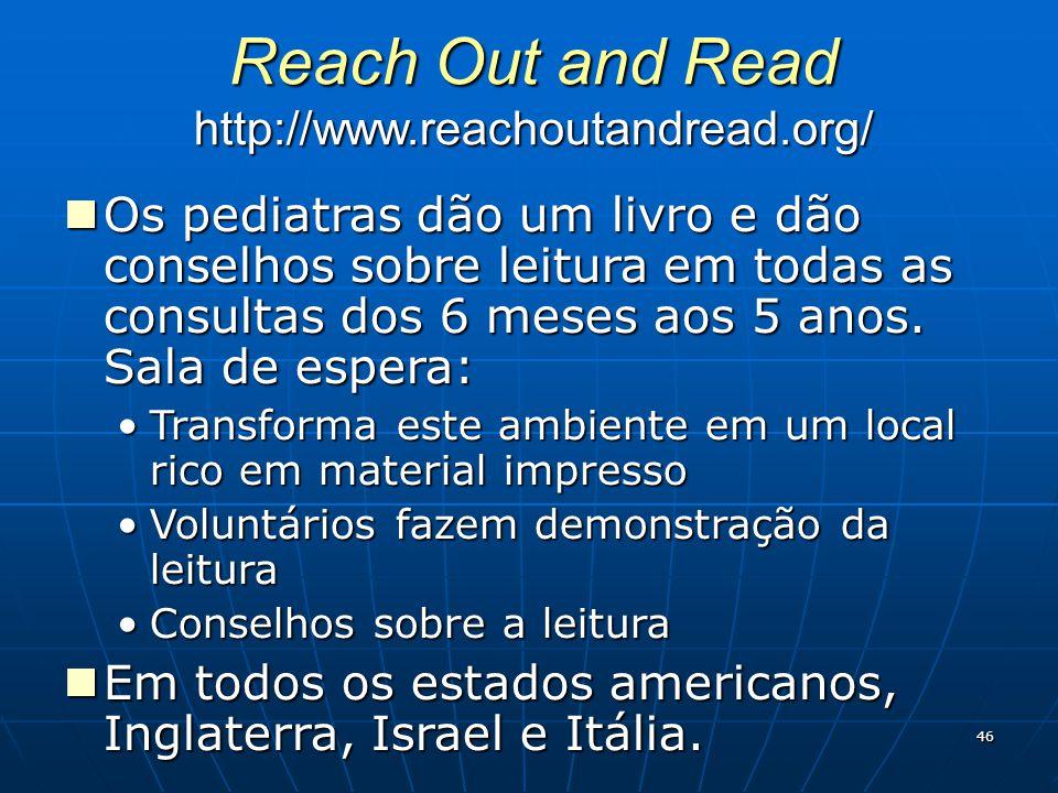 46 Reach Out and Read http://www.reachoutandread.org/ Os pediatras dão um livro e dão conselhos sobre leitura em todas as consultas dos 6 meses aos 5 anos.