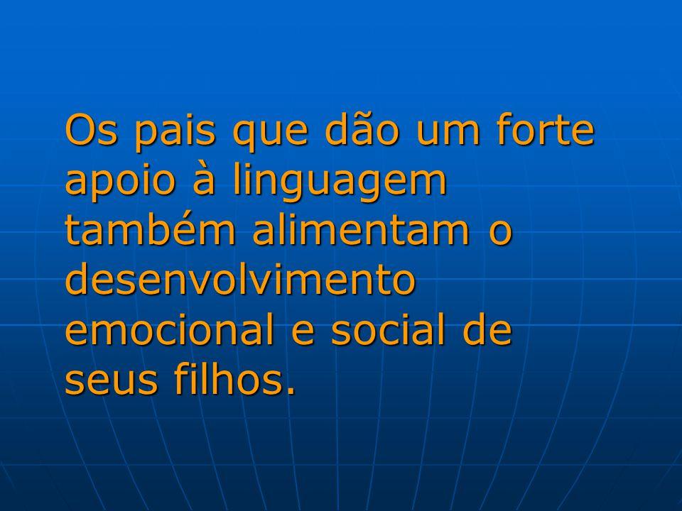 Os pais que dão um forte apoio à linguagem também alimentam o desenvolvimento emocional e social de seus filhos.