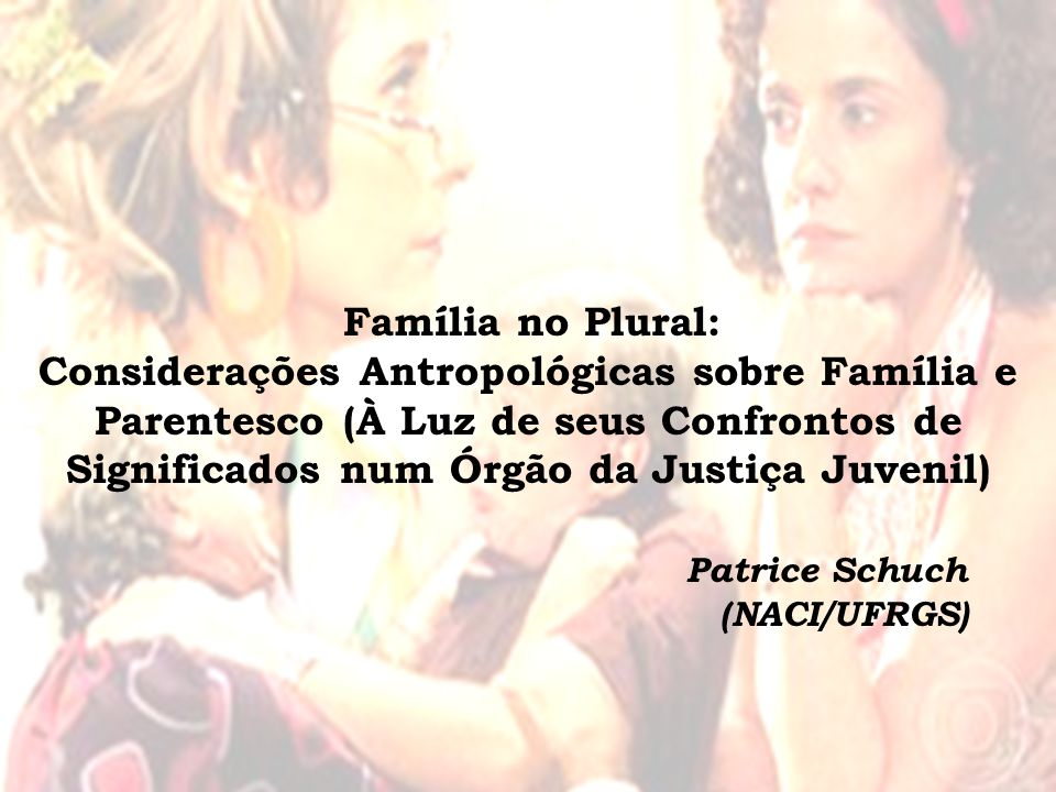 Família no Plural: Considerações Antropológicas sobre Família e Parentesco (À Luz de seus Confrontos de Significados num Órgão da Justiça Juvenil) Patrice Schuch (NACI/UFRGS)