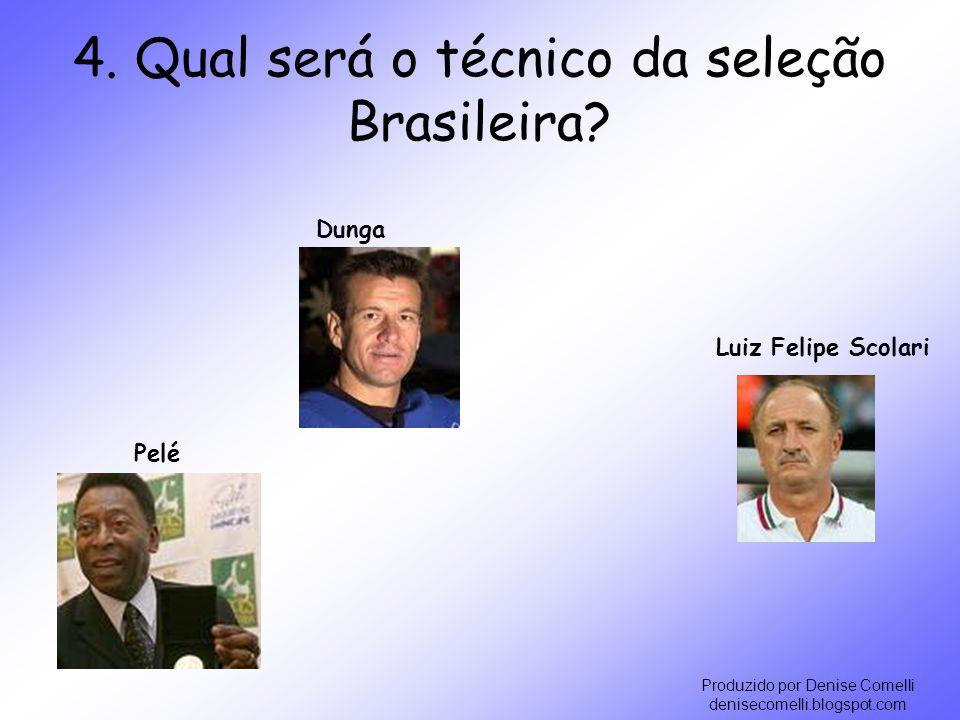 Produzido por Denise Comelli denisecomelli.blogspot.com 4. Qual será o técnico da seleção Brasileira? Luiz Felipe Scolari Dunga Pelé