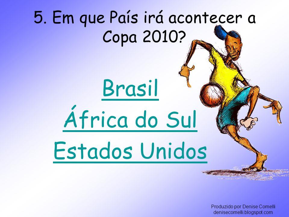 Produzido por Denise Comelli denisecomelli.blogspot.com 5. Em que País irá acontecer a Copa 2010? Brasil África do Sul Estados Unidos