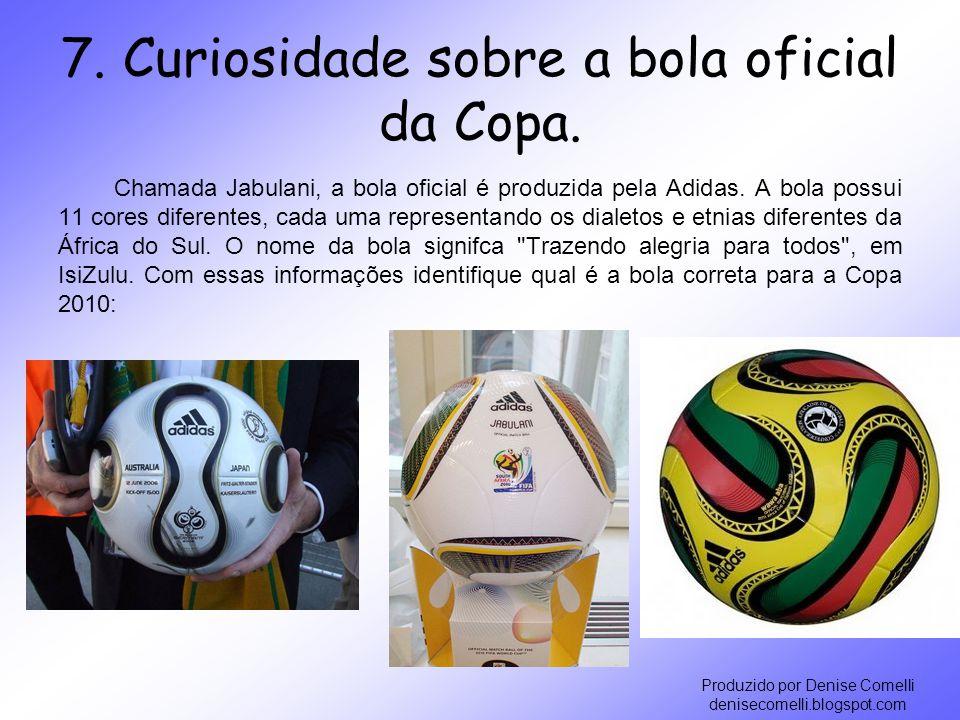 Produzido por Denise Comelli denisecomelli.blogspot.com 7. Curiosidade sobre a bola oficial da Copa. Chamada Jabulani, a bola oficial é produzida pela