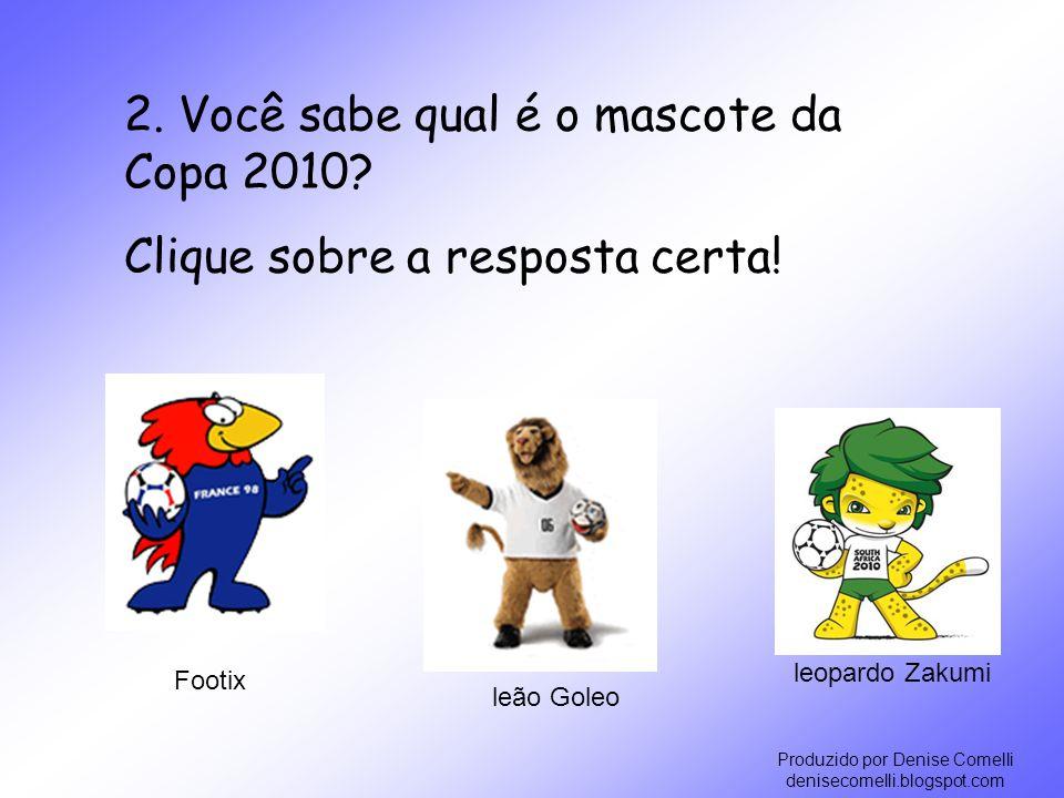 Produzido por Denise Comelli denisecomelli.blogspot.com leopardo Zakumi leão Goleo Footix 2. Você sabe qual é o mascote da Copa 2010? Clique sobre a r