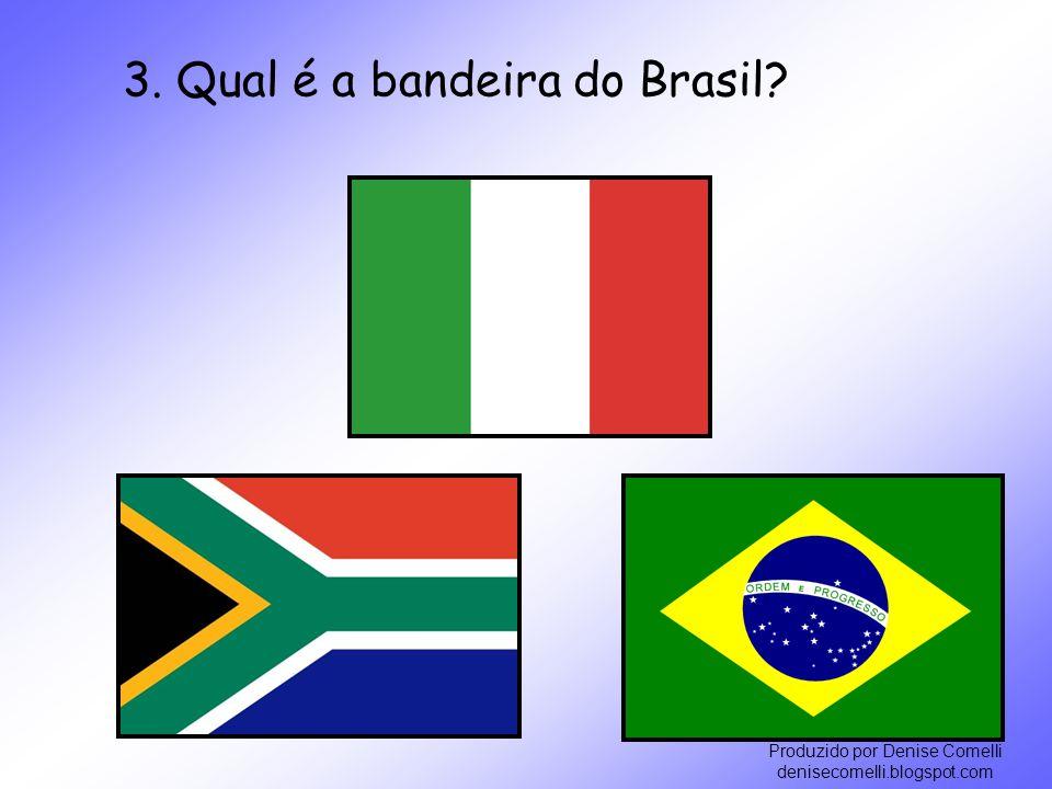 Produzido por Denise Comelli denisecomelli.blogspot.com 3. Qual é a bandeira do Brasil?