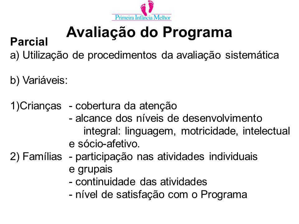 Avaliação do Programa Parcial a) Utilização de procedimentos da avaliação sistemática b) Variáveis: 1)Crianças- cobertura da atenção - alcance dos níveis de desenvolvimento integral: linguagem, motricidade, intelectual e sócio-afetivo.