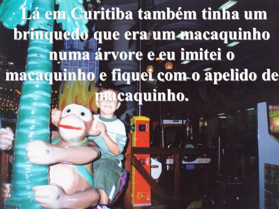 Lá em Curitiba também tinha um brinquedo que era um macaquinho numa árvore e eu imitei o macaquinho e fiquei com o apelido de macaquinho. Lá em Curiti