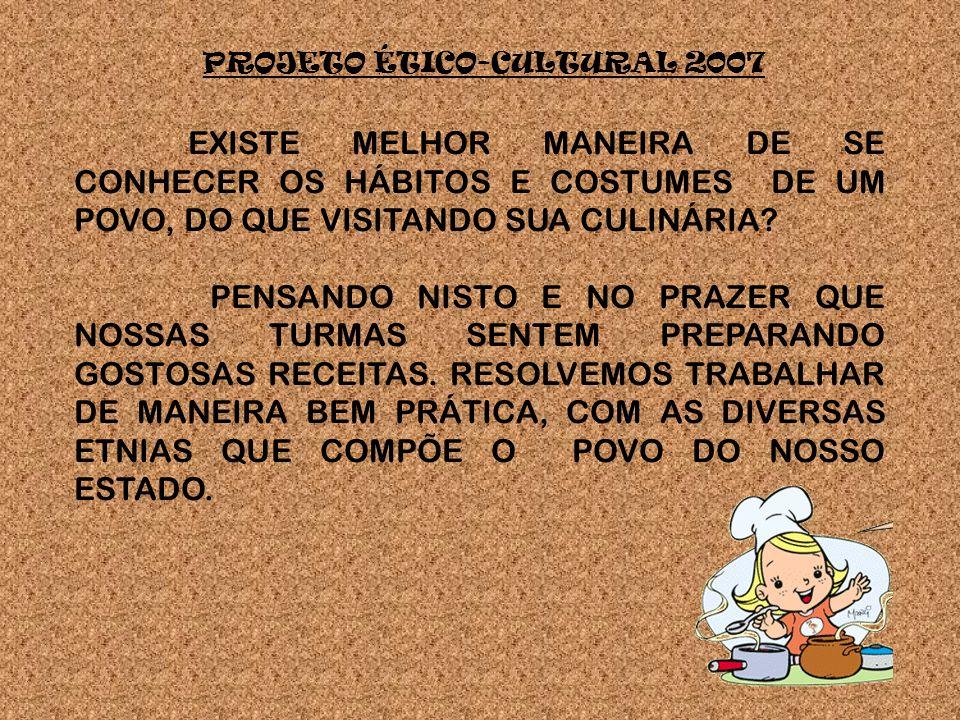 PROJETO ÉTICO-CULTURAL 2007 EXISTE MELHOR MANEIRA DE SE CONHECER OS HÁBITOS E COSTUMES DE UM POVO, DO QUE VISITANDO SUA CULINÁRIA.