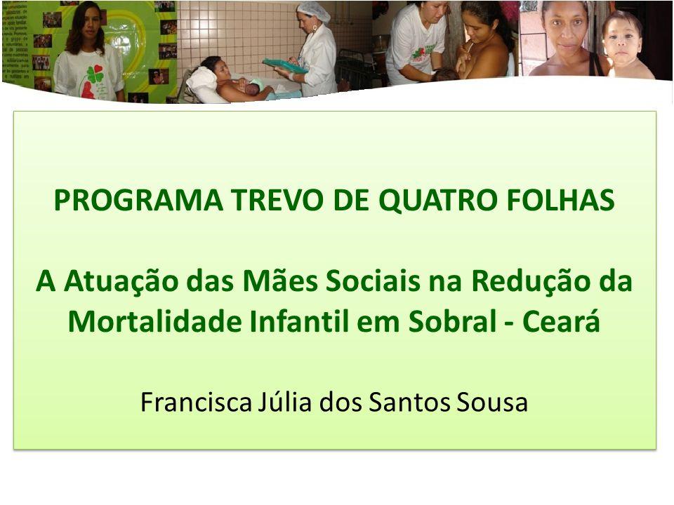 PROGRAMA TREVO DE QUATRO FOLHAS A Atuação das Mães Sociais na Redução da Mortalidade Infantil em Sobral - Ceará Francisca Júlia dos Santos Sousa