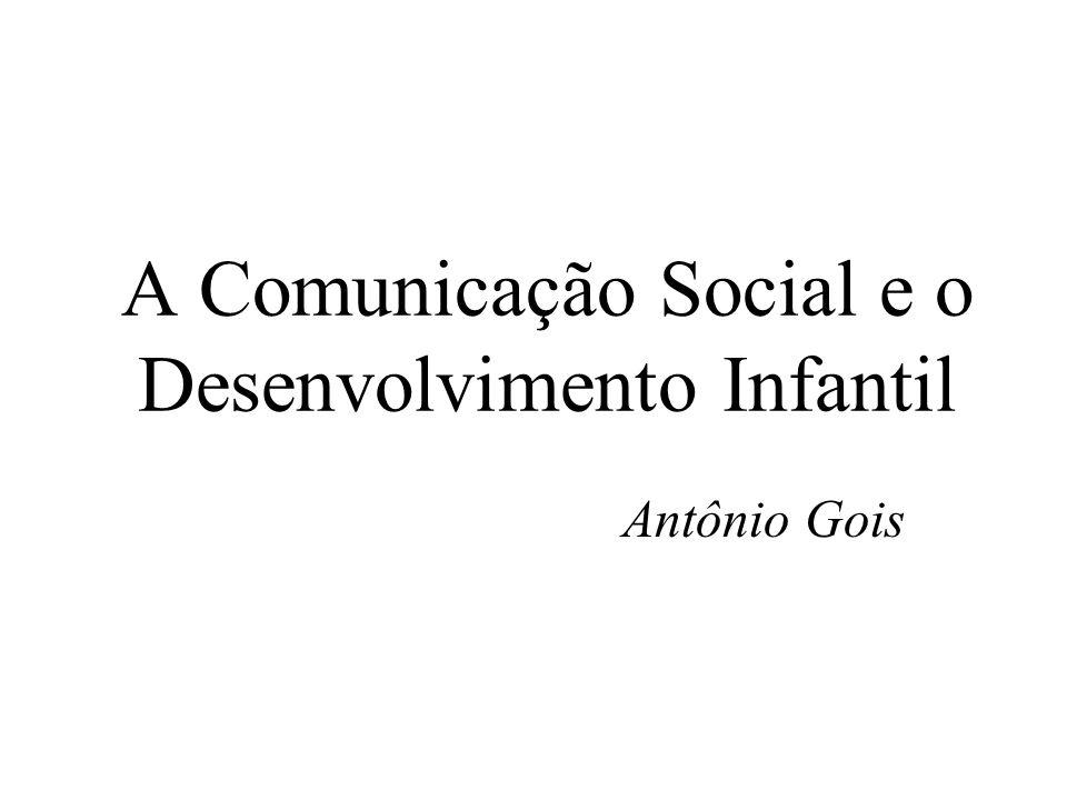 A Comunicação Social e o Desenvolvimento Infantil Antônio Gois