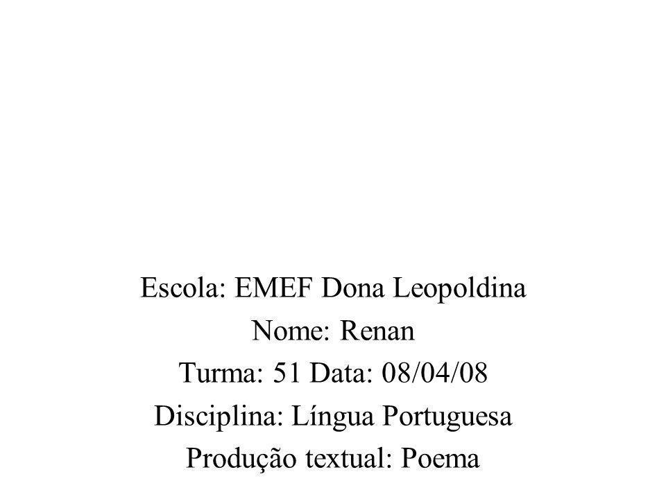 Escola: EMEF Dona Leopoldina Nome: Renan Turma: 51 Data: 08/04/08 Disciplina: Língua Portuguesa Produção textual: Poema