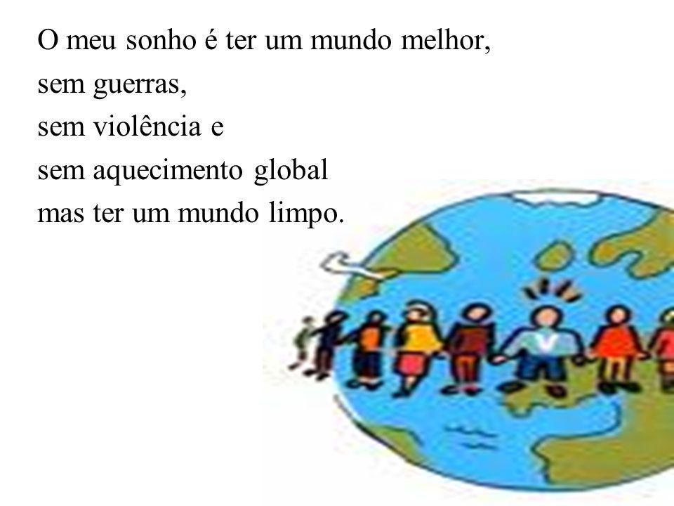 O meu sonho é ter um mundo melhor, sem guerras, sem violência e sem aquecimento global mas ter um mundo limpo.