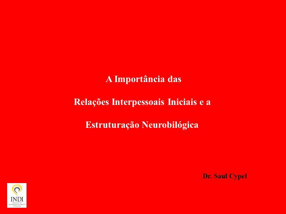 A Importância das Relações Interpessoais Iniciais e a Estruturação Neurobilógica Dr. Saul Cypel