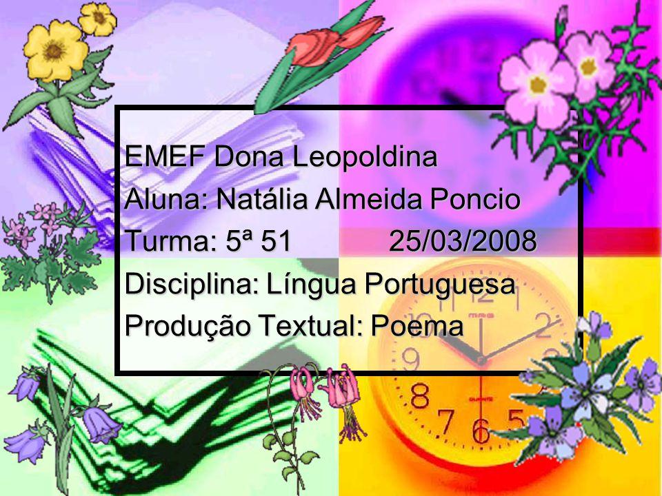 EMEF Dona Leopoldina Aluna: Natália Almeida Poncio Turma: 5ª 5125/03/2008 Disciplina: Língua Portuguesa Produção Textual: Poema