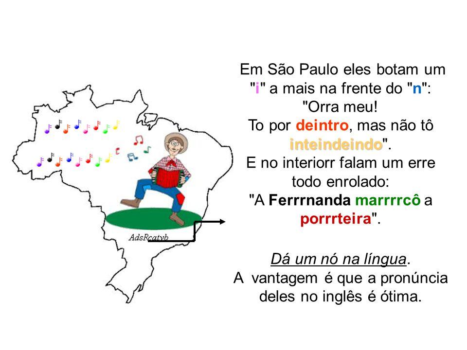 O Brasil tem dessas coisas, é um país maravilhoso, com português como língua oficial, mas cheio de dialetos diferentes. No Rio é