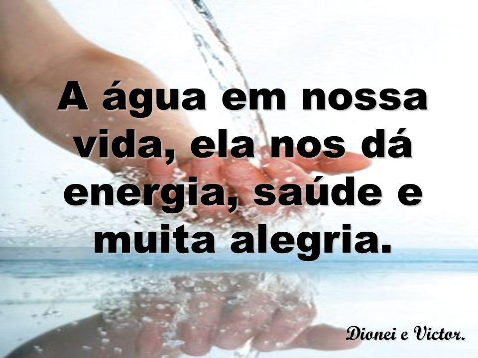 A água em nossa vida, ela nos dá energia, saúde e muita alegria. Dionei e Victor.