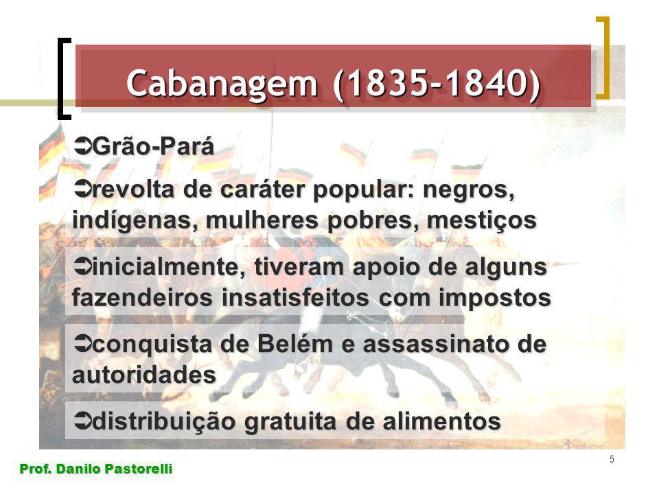 Prof. Danilo Pastorelli 5 Cabanagem (1835-1840) Grão-Pará Grão-Pará revolta de caráter popular: negros, indígenas, mulheres pobres, mestiços revolta d
