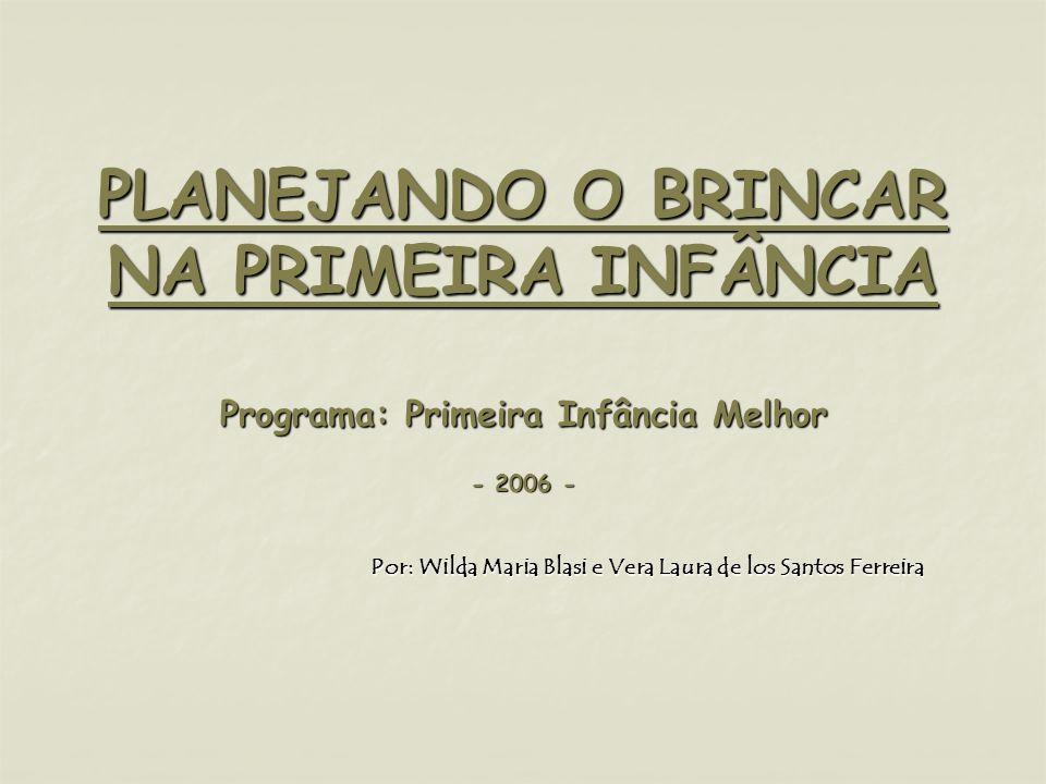 PLANEJANDO O BRINCAR NA PRIMEIRA INFÂNCIA Programa: Primeira Infância Melhor - 2006 - Por: Wilda Maria Blasi e Vera Laura de los Santos Ferreira
