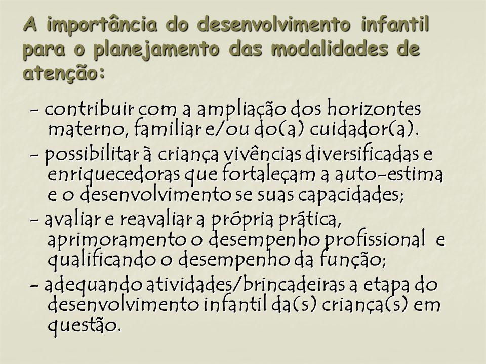 A importância do desenvolvimento infantil para o planejamento das modalidades de atenção: - contribuir com a ampliação dos horizontes materno, familia