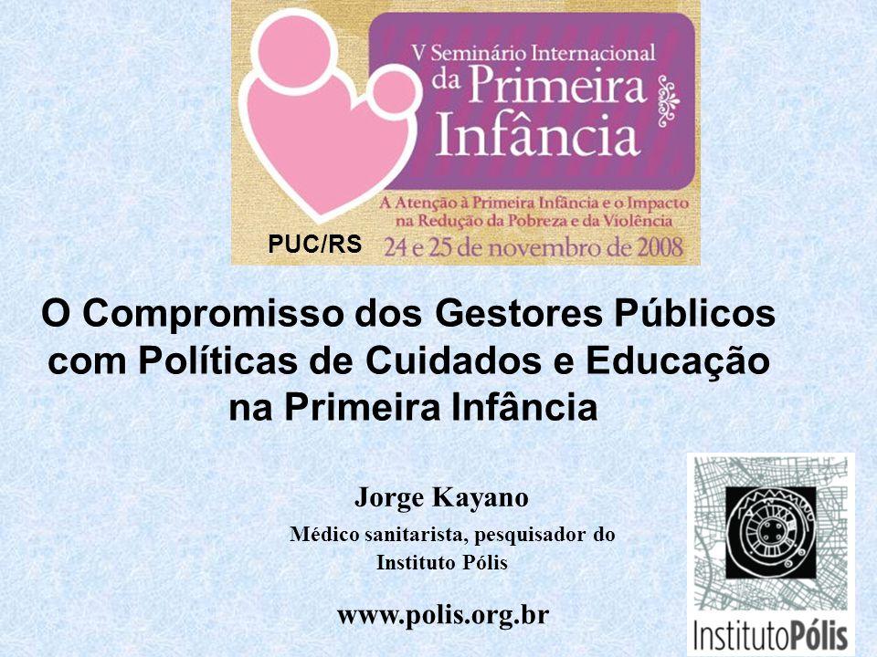 Jorge Kayano Médico sanitarista, pesquisador do Instituto Pólis www.polis.org.br O Compromisso dos Gestores Públicos com Políticas de Cuidados e Educação na Primeira Infância PUC/RS