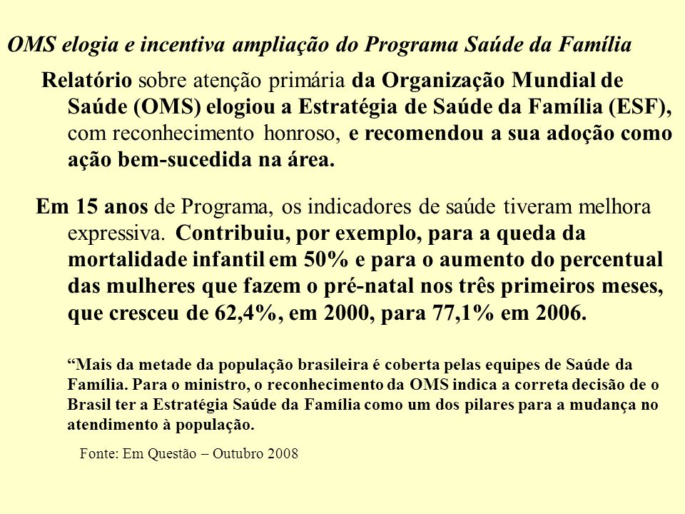 OMS elogia e incentiva ampliação do Programa Saúde da Família Relatório sobre atenção primária da Organização Mundial de Saúde (OMS) elogiou a Estratégia de Saúde da Família (ESF), com reconhecimento honroso, e recomendou a sua adoção como ação bem-sucedida na área.