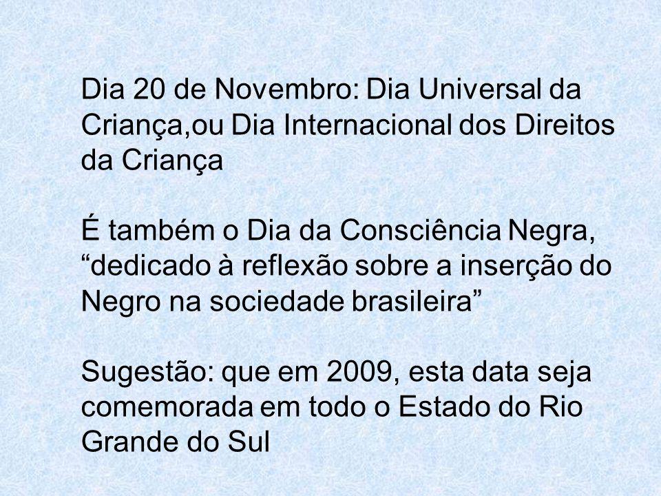 Dia 20 de Novembro: Dia Universal da Criança,ou Dia Internacional dos Direitos da Criança É também o Dia da Consciência Negra, dedicado à reflexão sobre a inserção do Negro na sociedade brasileira Sugestão: que em 2009, esta data seja comemorada em todo o Estado do Rio Grande do Sul