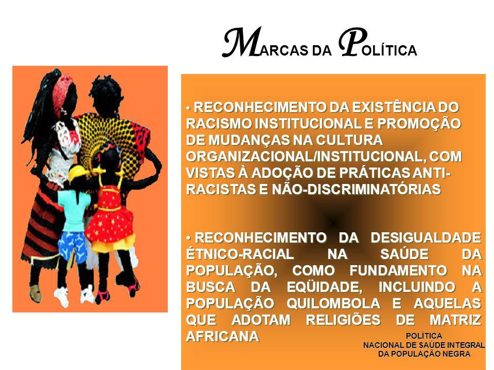 RECONHECIMENTO DA EXISTÊNCIA DO RACISMO INSTITUCIONAL E PROMOÇÃO DE MUDANÇAS NA CULTURA ORGANIZACIONAL/INSTITUCIONAL, COM VISTAS À ADOÇÃO DE PRÁTICAS ANTI- RACISTAS E NÃO-DISCRIMINATÓRIAS RECONHECIMENTO DA EXISTÊNCIA DO RACISMO INSTITUCIONAL E PROMOÇÃO DE MUDANÇAS NA CULTURA ORGANIZACIONAL/INSTITUCIONAL, COM VISTAS À ADOÇÃO DE PRÁTICAS ANTI- RACISTAS E NÃO-DISCRIMINATÓRIAS RECONHECIMENTO DA DESIGUALDADE ÉTNICO-RACIAL NA SAÚDE DA POPULAÇÃO, COMO FUNDAMENTO NA BUSCA DA EQÜIDADE, INCLUINDO A POPULAÇÃO QUILOMBOLA E AQUELAS QUE ADOTAM RELIGIÕES DE MATRIZ AFRICANA RECONHECIMENTO DA DESIGUALDADE ÉTNICO-RACIAL NA SAÚDE DA POPULAÇÃO, COMO FUNDAMENTO NA BUSCA DA EQÜIDADE, INCLUINDO A POPULAÇÃO QUILOMBOLA E AQUELAS QUE ADOTAM RELIGIÕES DE MATRIZ AFRICANA M ARCAS DA P OLÍTICA POLÍTICA NACIONAL DE SAÚDE INTEGRAL DA POPULAÇÃO NEGRA