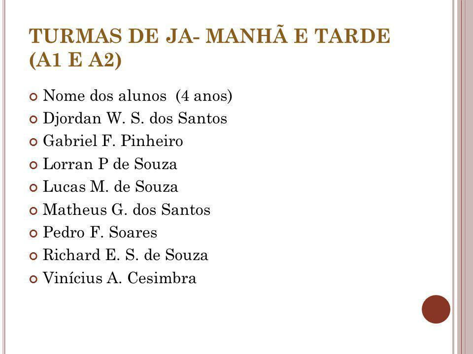 TURMAS DE JA- MANHÃ E TARDE (A1 E A2) Nome dos alunos (4 anos) Djordan W. S. dos Santos Gabriel F. Pinheiro Lorran P de Souza Lucas M. de Souza Matheu