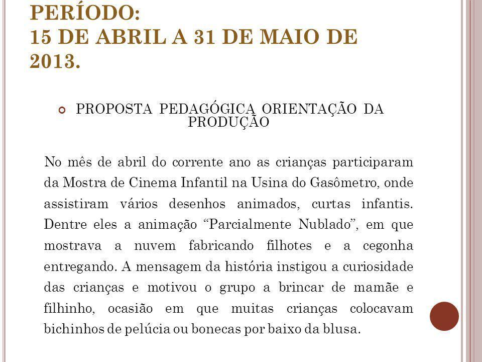 PERÍODO: 15 DE ABRIL A 31 DE MAIO DE 2013. PROPOSTA PEDAGÓGICA ORIENTAÇÃO DA PRODUÇÃO No mês de abril do corrente ano as crianças participaram da Most