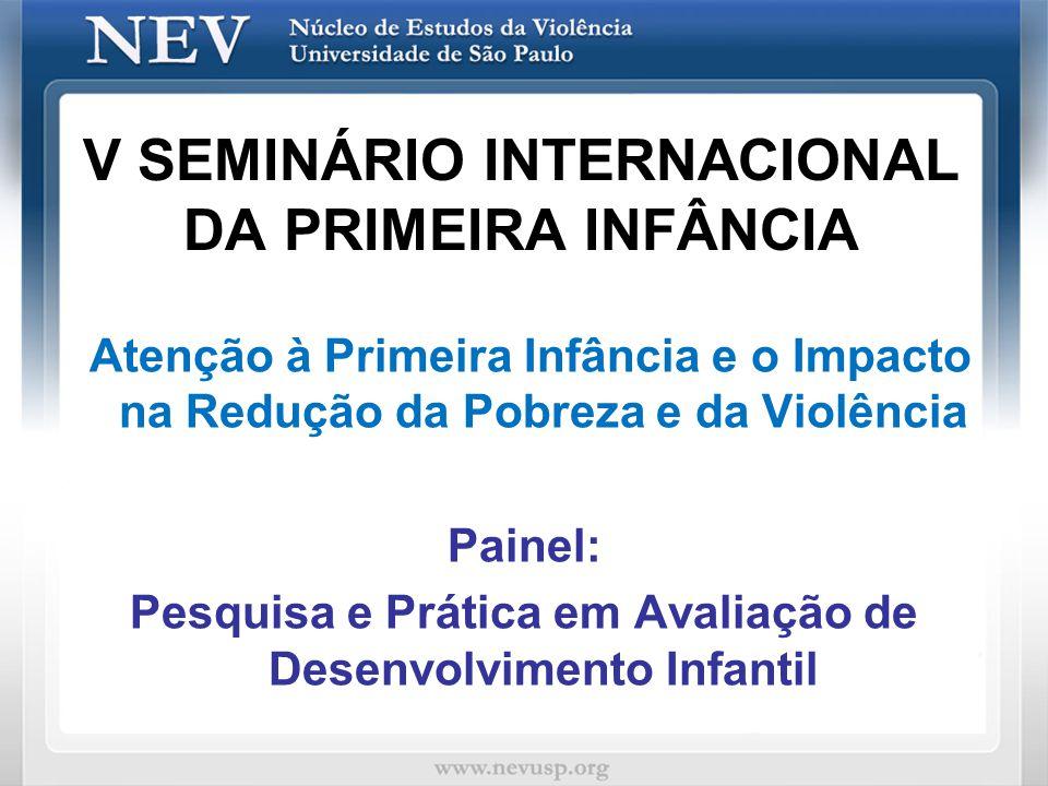 V SEMINÁRIO INTERNACIONAL DA PRIMEIRA INFÂNCIA Atenção à Primeira Infância e o Impacto na Redução da Pobreza e da Violência Painel: Pesquisa e Prática
