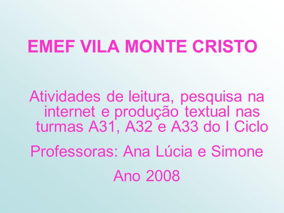 EMEF VILA MONTE CRISTO Atividades de leitura, pesquisa na internet e produção textual nas turmas A31, A32 e A33 do I Ciclo Professoras: Ana Lúcia e Simone Ano 2008