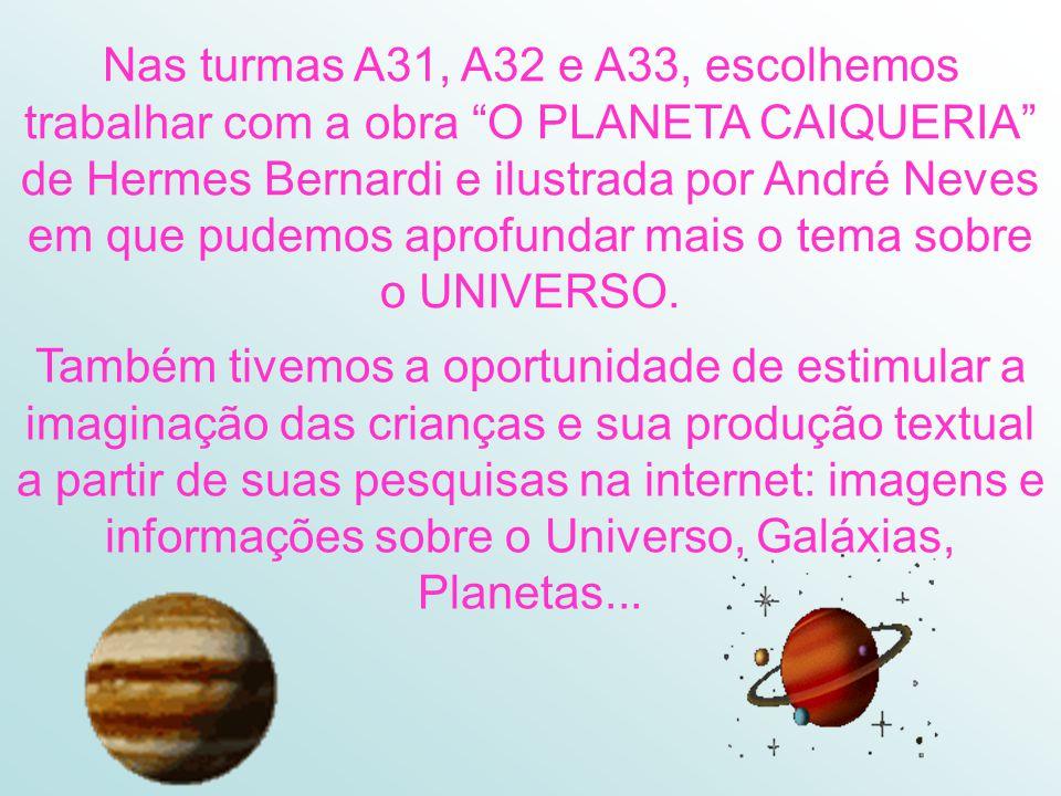 Nas turmas A31, A32 e A33, escolhemos trabalhar com a obra O PLANETA CAIQUERIA de Hermes Bernardi e ilustrada por André Neves em que pudemos aprofundar mais o tema sobre o UNIVERSO.