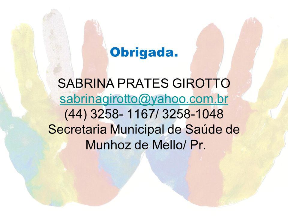 Obrigada. SABRINA PRATES GIROTTO sabrinagirotto@yahoo.com.br (44) 3258- 1167/ 3258-1048 Secretaria Municipal de Saúde de Munhoz de Mello/ Pr. sabrinag