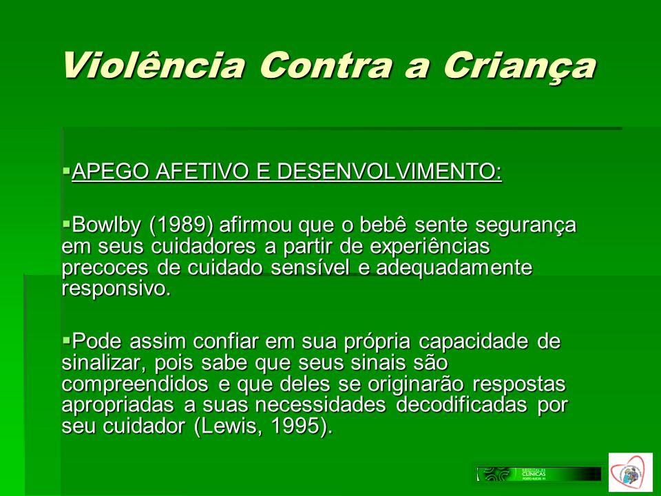 Violência Contra a Criança APEGO AFETIVO E DESENVOLVIMENTO: APEGO AFETIVO E DESENVOLVIMENTO: Bowlby (1989) afirmou que o bebê sente segurança em seus