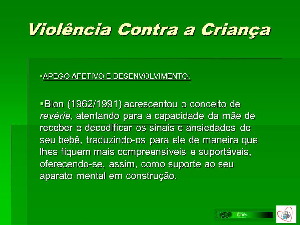 Violência Contra a Criança APEGO AFETIVO E DESENVOLVIMENTO: APEGO AFETIVO E DESENVOLVIMENTO: Bion (1962/1991) acrescentou o conceito de revèrie, atent