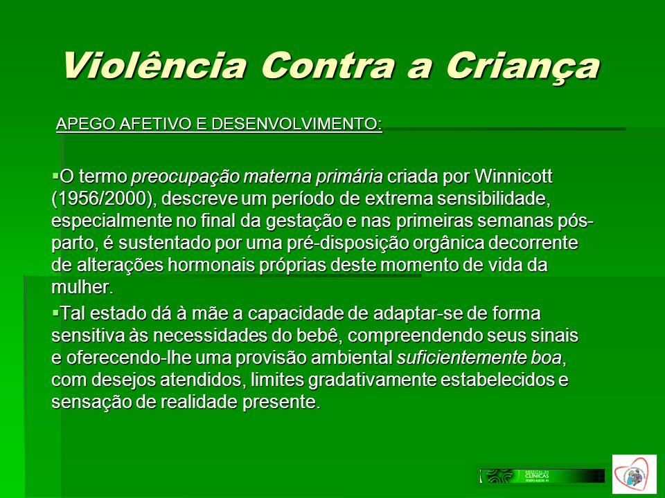 Violência Contra a Criança APEGO AFETIVO E DESENVOLVIMENTO: APEGO AFETIVO E DESENVOLVIMENTO: O termo preocupação materna primária criada por Winnicott