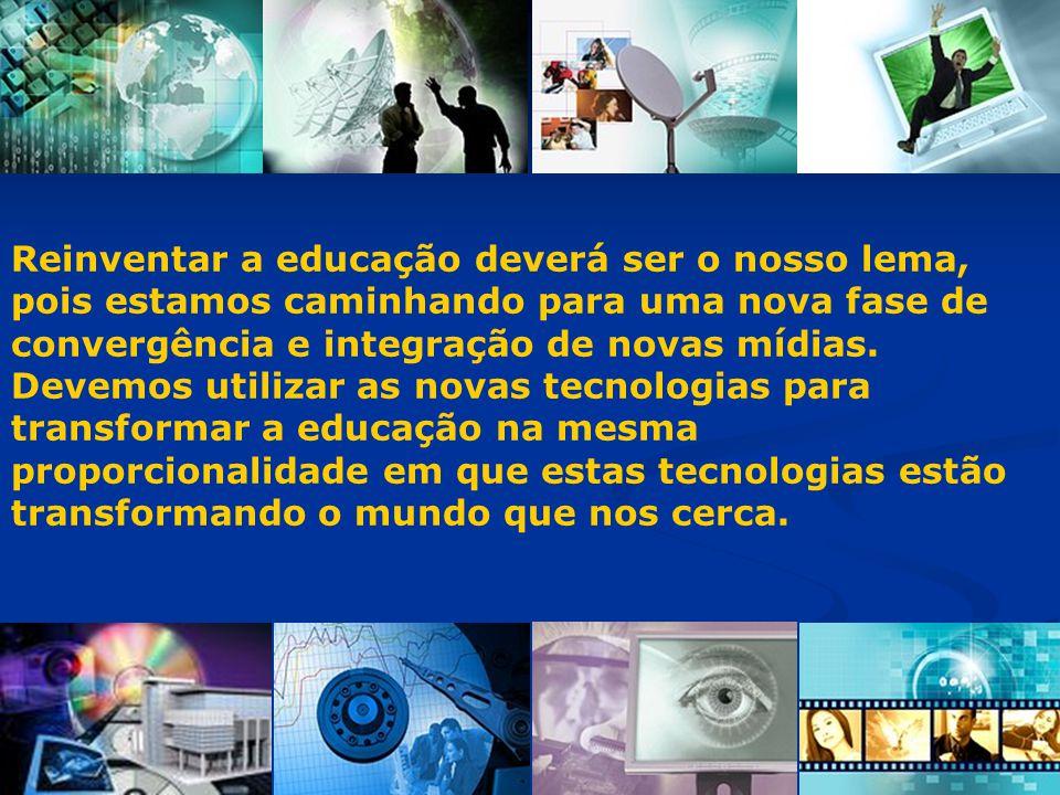 Reinventar a educação deverá ser o nosso lema, pois estamos caminhando para uma nova fase de convergência e integração de novas mídias. Devemos utiliz