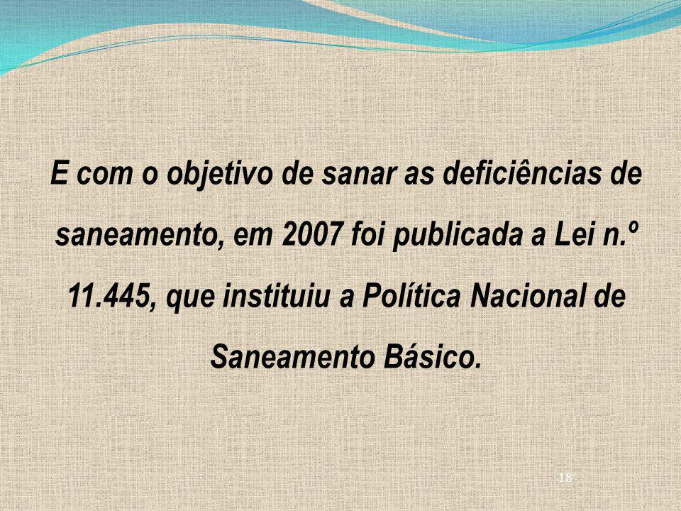18 E com o objetivo de sanar as deficiências de saneamento, em 2007 foi publicada a Lei n.º 11.445, que instituiu a Política Nacional de Saneamento Bá