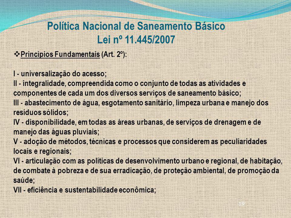 19 Política Nacional de Saneamento Básico Lei nº 11.445/2007 Princípios Fundamentais (Art. 2º): I - universalização do acesso; II - integralidade, com