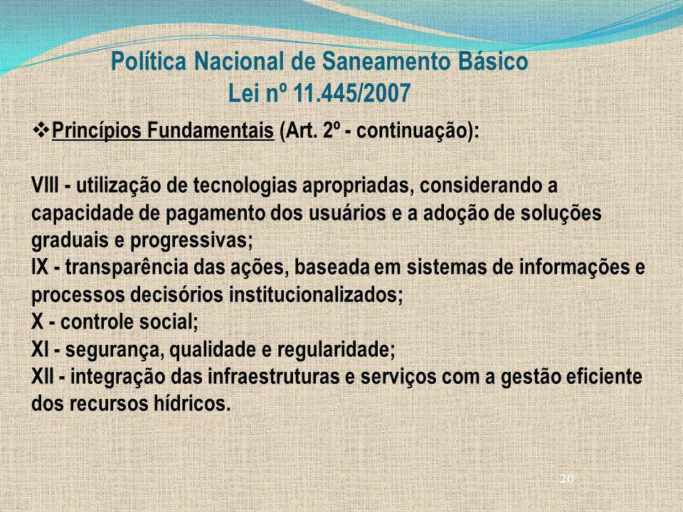 20 Política Nacional de Saneamento Básico Lei nº 11.445/2007 Princípios Fundamentais (Art. 2º - continuação): VIII - utilização de tecnologias apropri