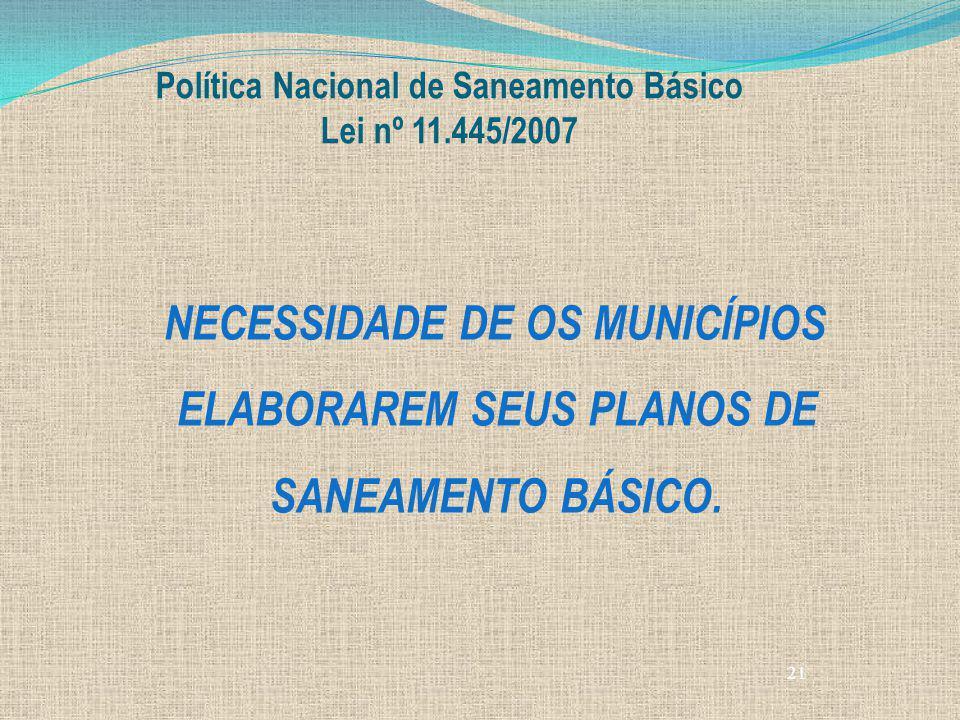 21 Política Nacional de Saneamento Básico Lei nº 11.445/2007 NECESSIDADE DE OS MUNICÍPIOS ELABORAREM SEUS PLANOS DE SANEAMENTO BÁSICO.