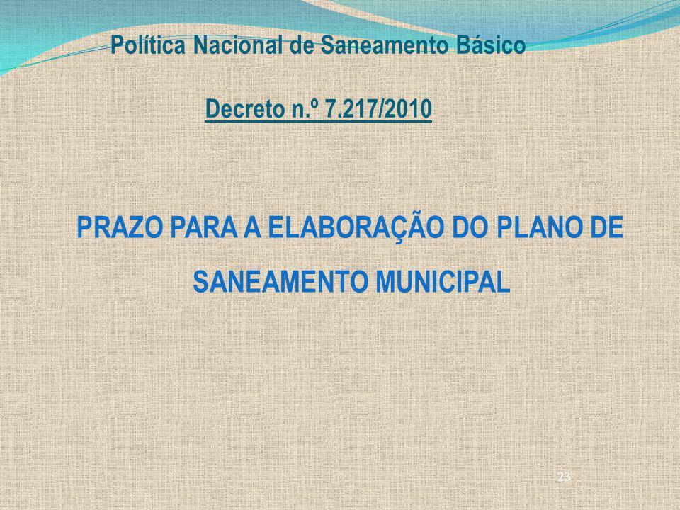 23 Política Nacional de Saneamento Básico Decreto n.º 7.217/2010 PRAZO PARA A ELABORAÇÃO DO PLANO DE SANEAMENTO MUNICIPAL